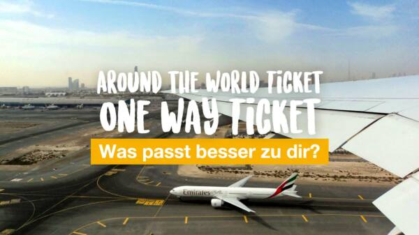 Around the World Ticket oder One Way Ticket - was passt besser zu dir?